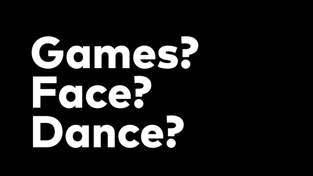 Games? Face? Dance?