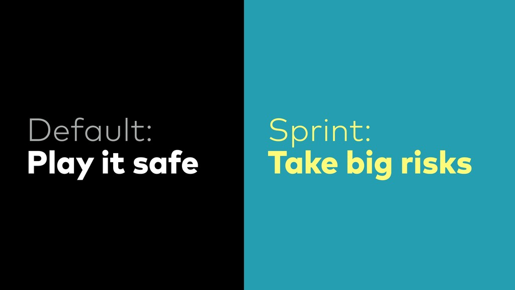 Default: Play it safe Sprint: Take big risks