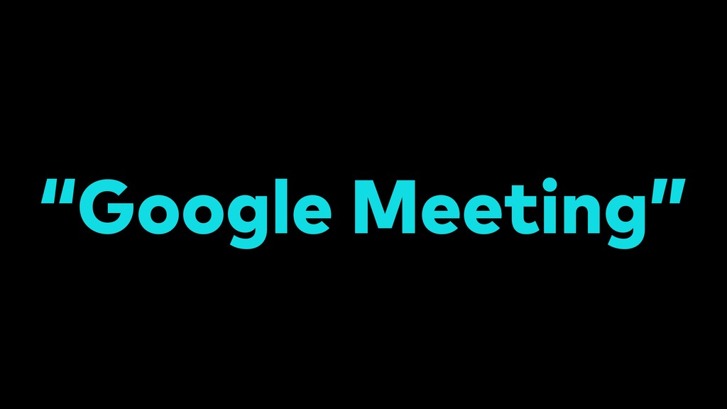 """Google Meeting"""
