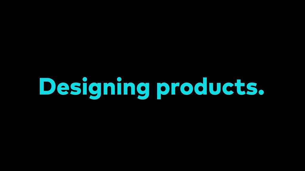 Designing products.