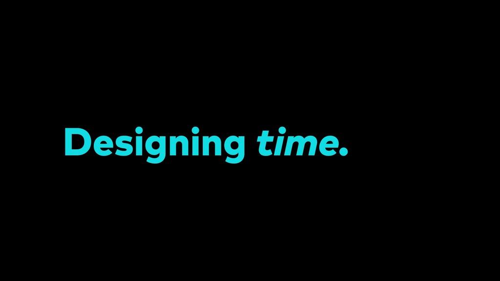 Designing time.
