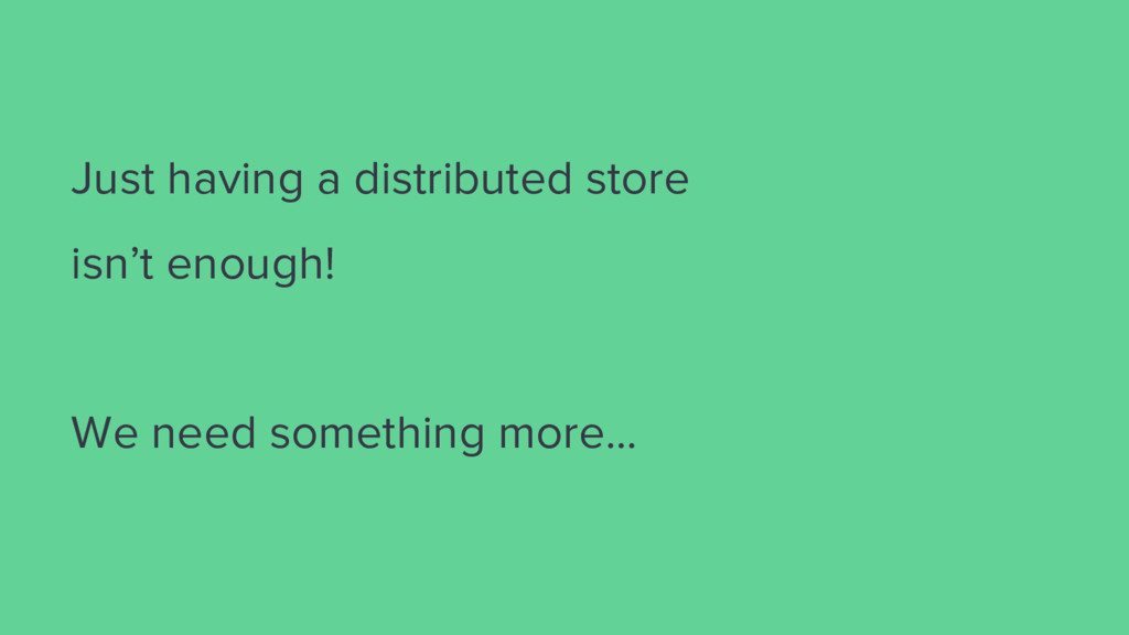 Just having a distributed store isn't enough! W...