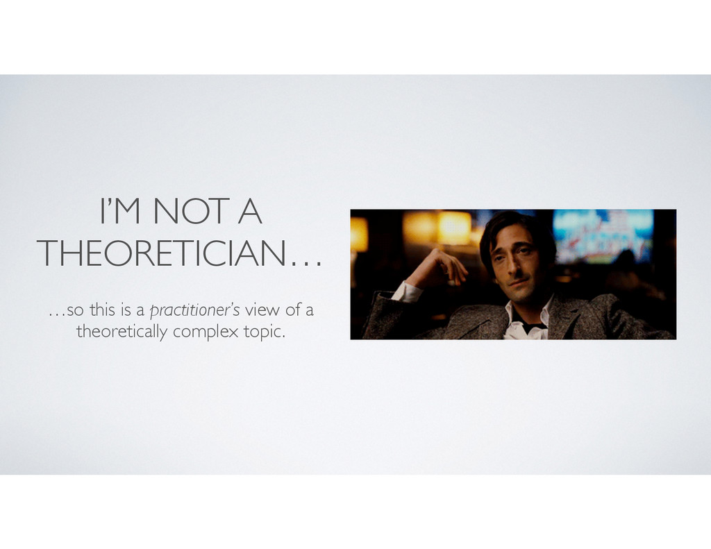 I'M NOT A THEORETICIAN… …so this is a practitio...
