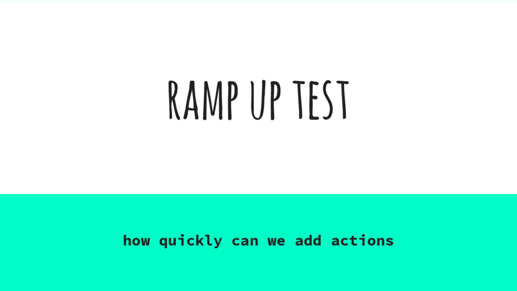 ramp up test how quickly can we add actions