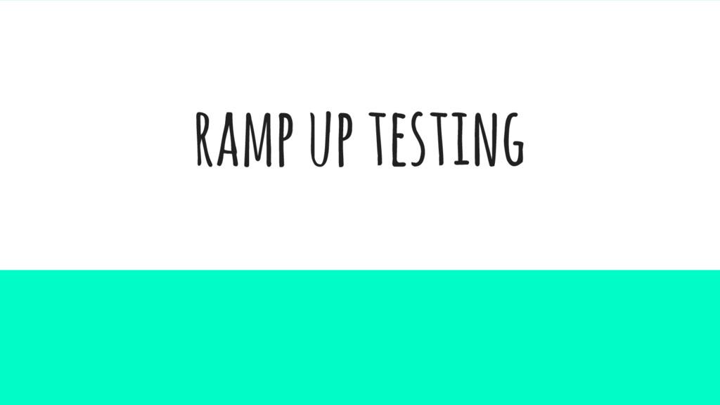 ramp up testing