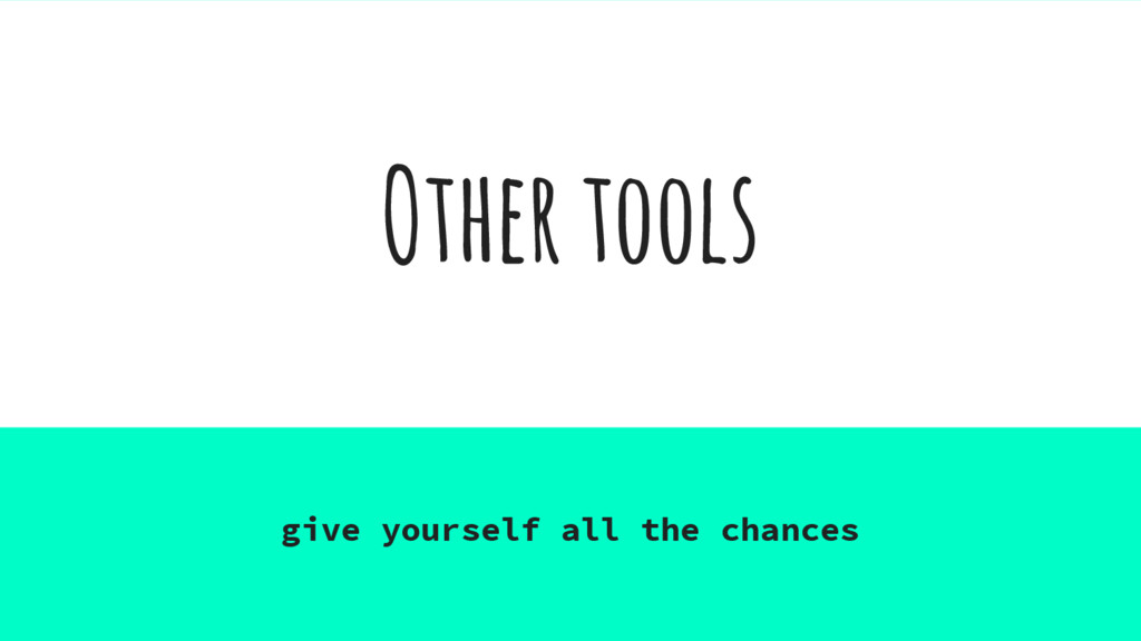 Other tools give yourself all the chances