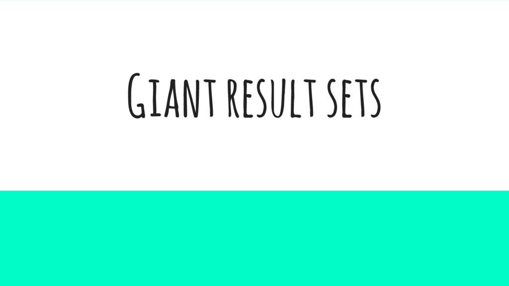 Giant result sets