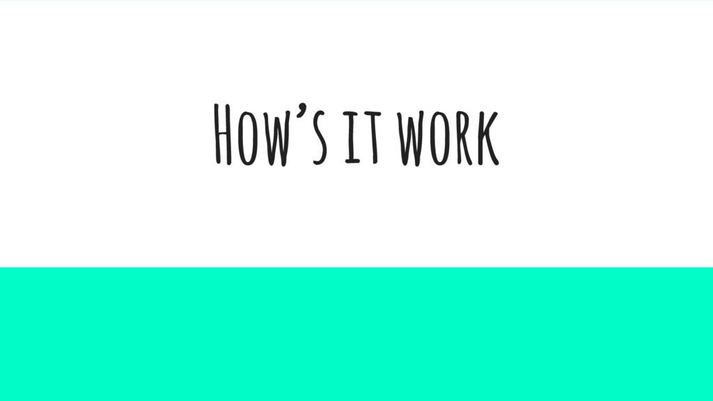 How's it work