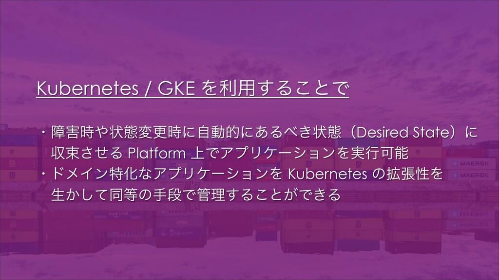Kubernetes / GKE Λར༻͢Δ͜ͱͰ ɾোঢ়ଶมߋʹࣗಈతʹ͋Δ͖ঢ়ଶ...