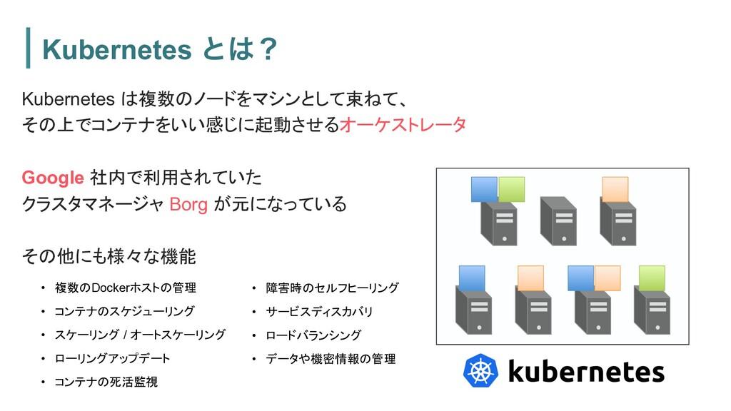 Kubernetes ͱʁ Kubernetes は複数のノードをマシンとして束ねて、 その...