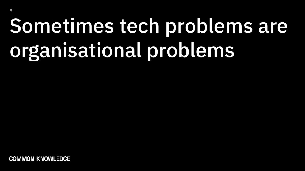 5. Sometimes tech problems are organisational p...