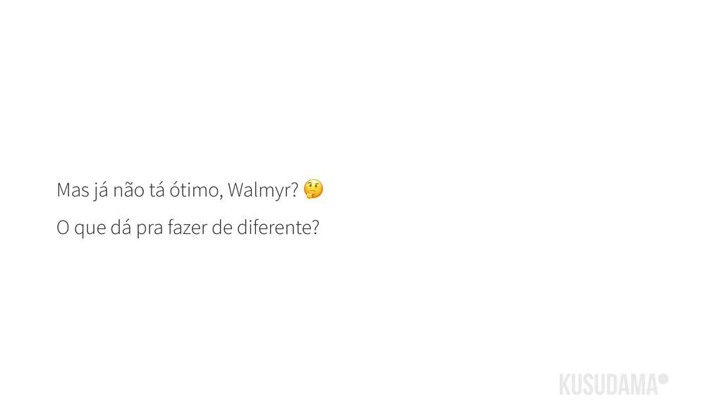 Mas já não tá ótimo, Walmyr?  O que dá pra faze...