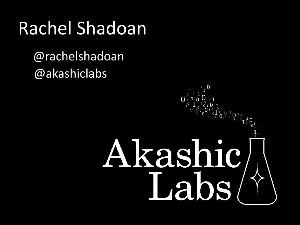Rachel Shadoan @rachelshadoan @akashiclabs