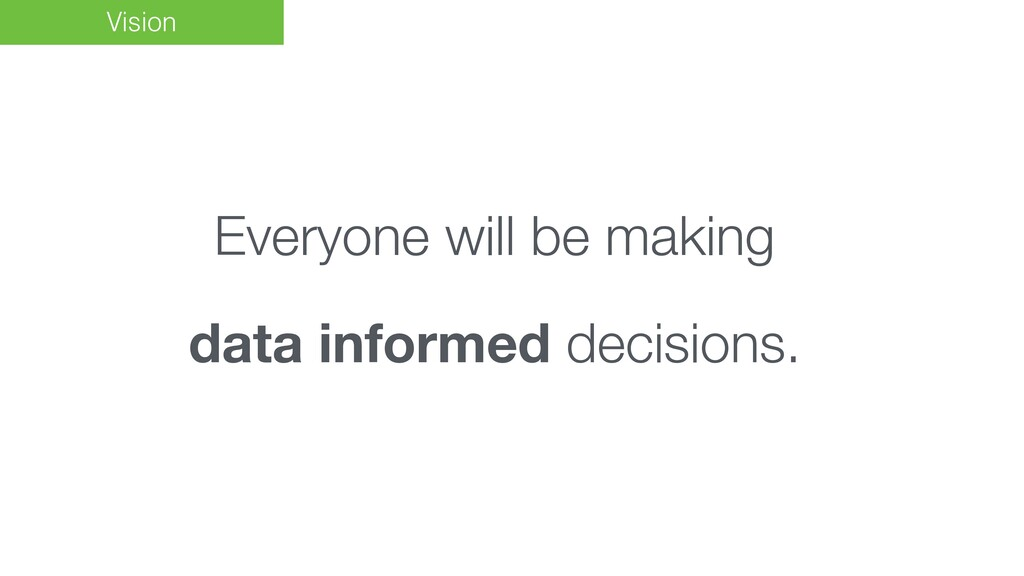 Vision Everyone will be making data informed de...