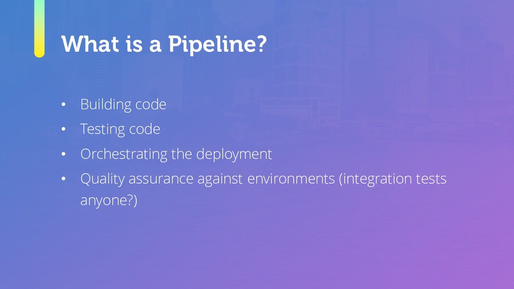What is a Pipeline? • Building code • Testing c...