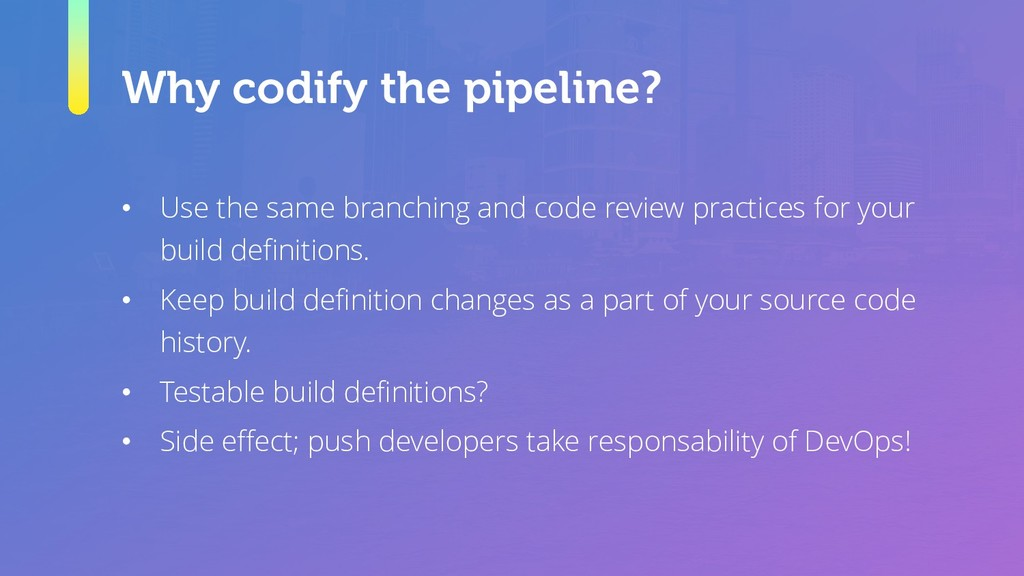 Why codify the pipeline? • Use the same branchi...