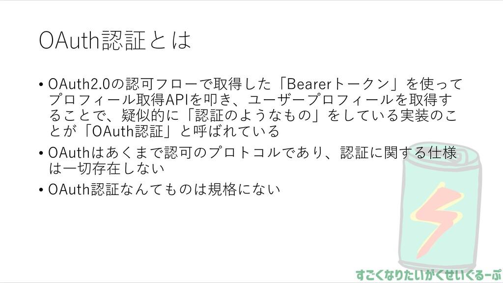 OAuth認証とは • OAuth2.0の認可フローで取得した「Bearerトークン」を使って...