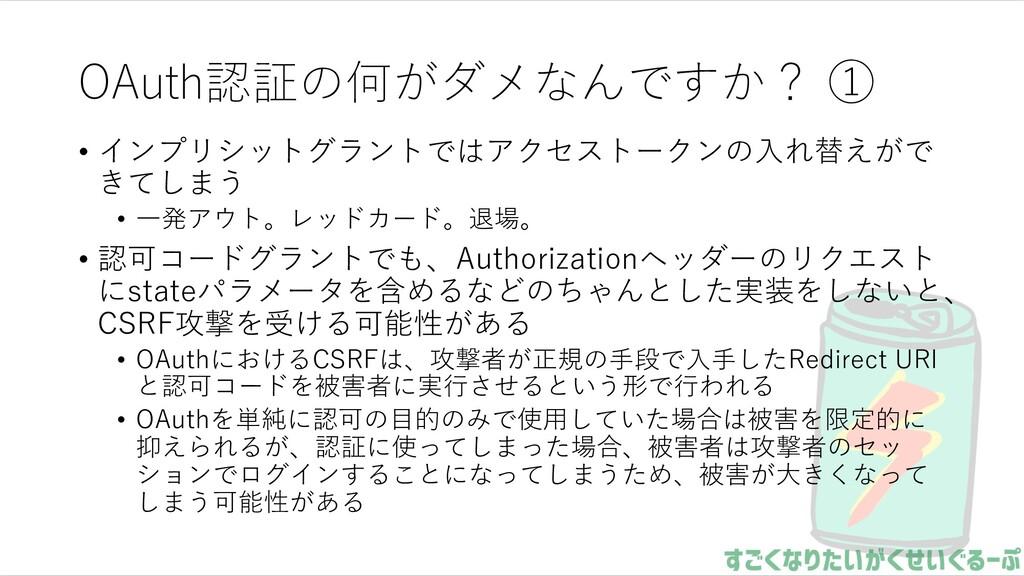 OAuth認証の何がダメなんですか? ① • インプリシットグラントではアクセストークンの⼊れ...