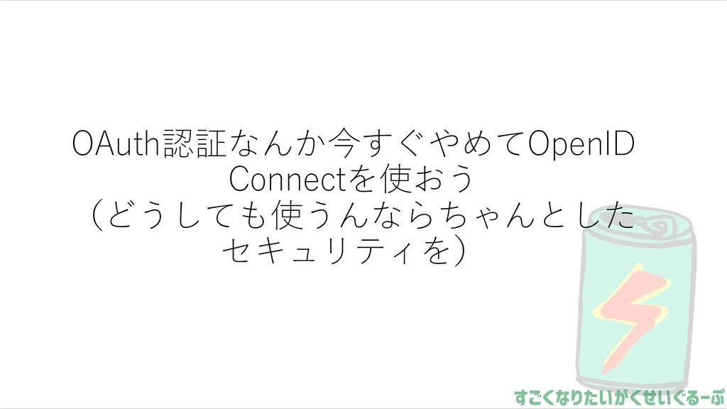 OAuth認証なんか今すぐやめてOpenID Connectを使おう (どうしても使うんならち...