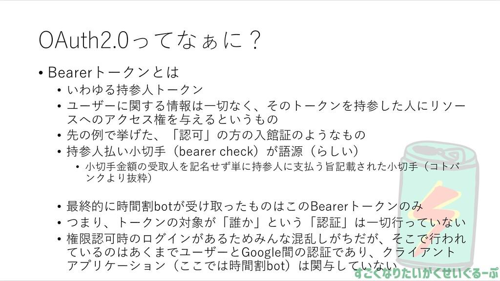 OAuth2.0ってなぁに? • Bearerトークンとは • いわゆる持参⼈トークン • ユ...