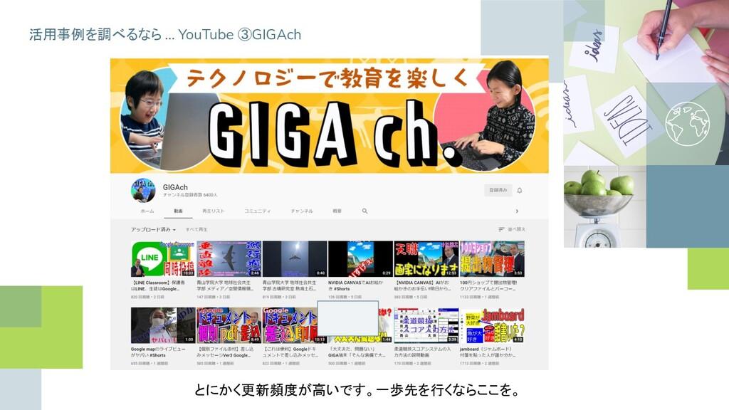 活用事例を調べるなら … YouTube ③GIGAch とにかく更新頻度が高いです。一歩先を...