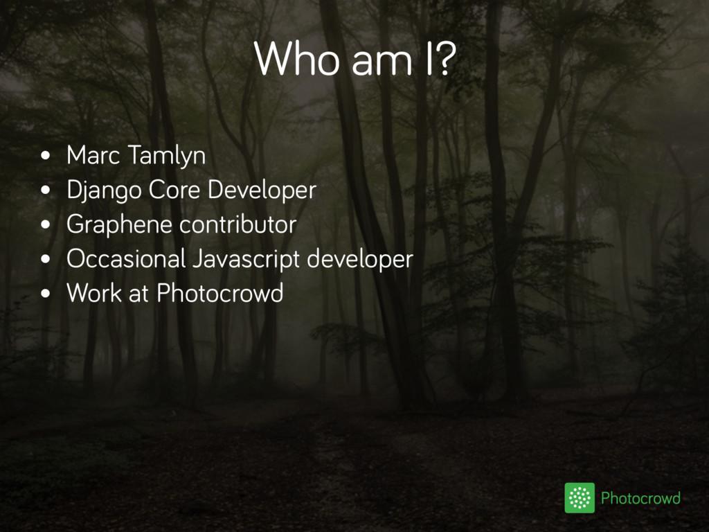 Who am I? • Marc Tamlyn • Django Core Developer...