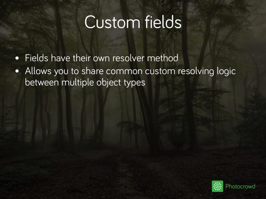 Custom fields • Fields have their own resolver ...