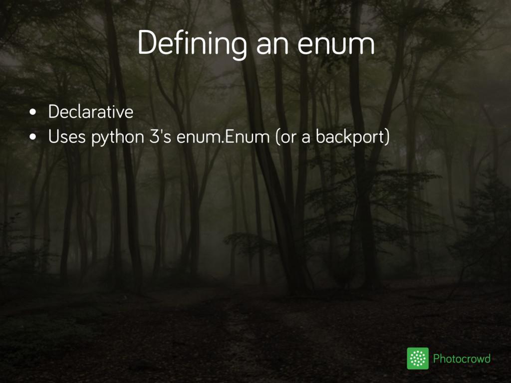 Defining an enum • Declarative • Uses python 3'...