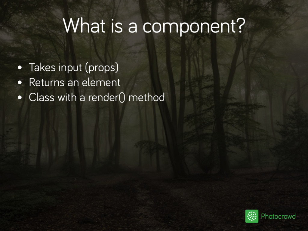 What is a component? • Takes input (props) • Re...