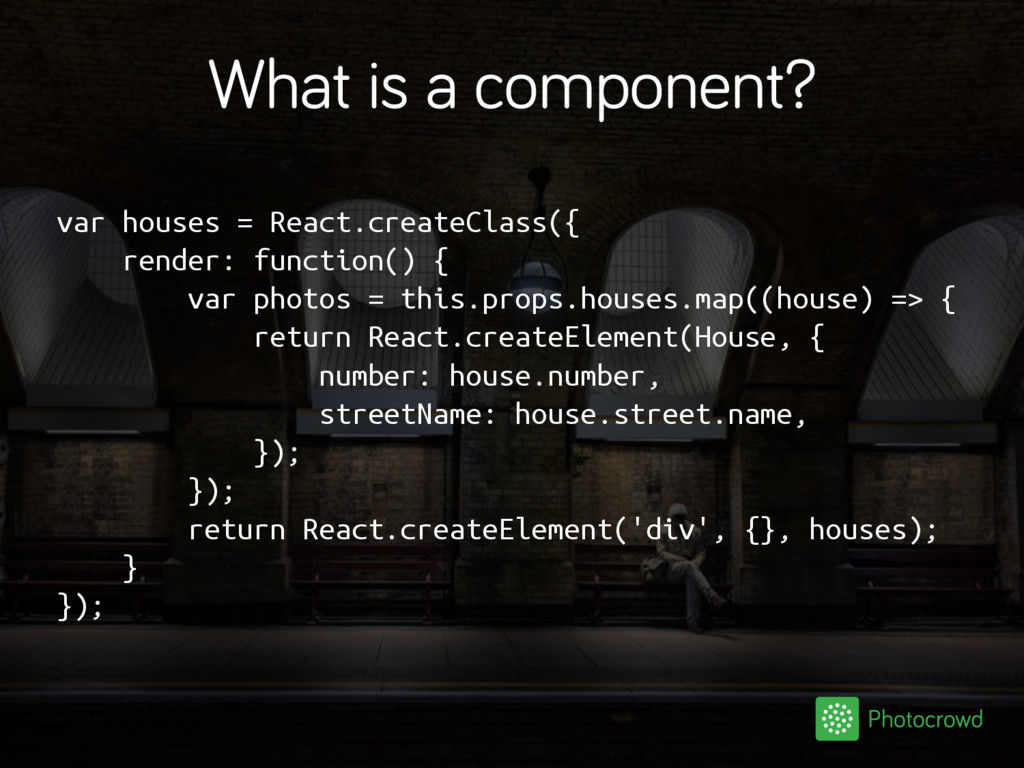 What is a component? var houses = React.createC...