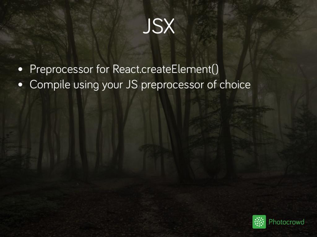 JSX • Preprocessor for React.createElement() • ...