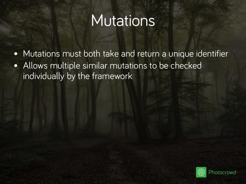 Mutations • Mutations must both take and return...