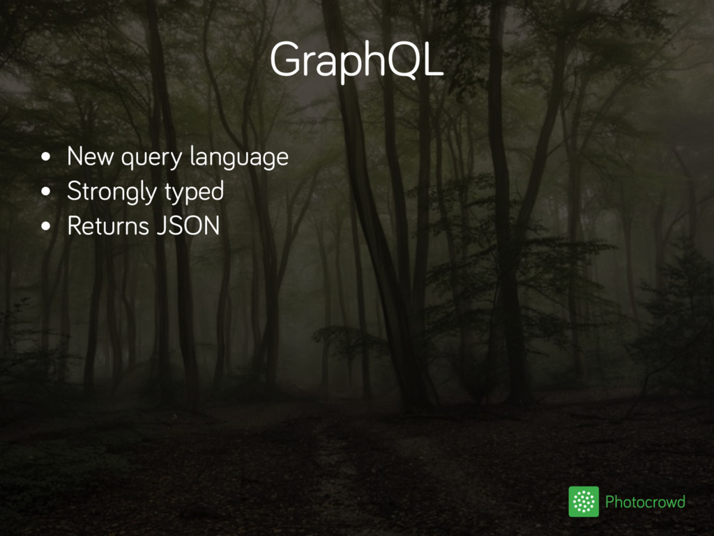 GraphQL • New query language • Strongly typed •...