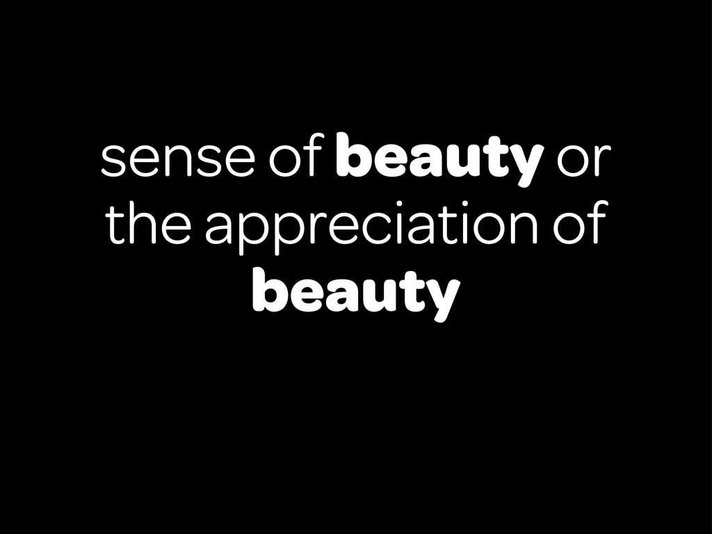 sense of beauty or the appreciation of beauty