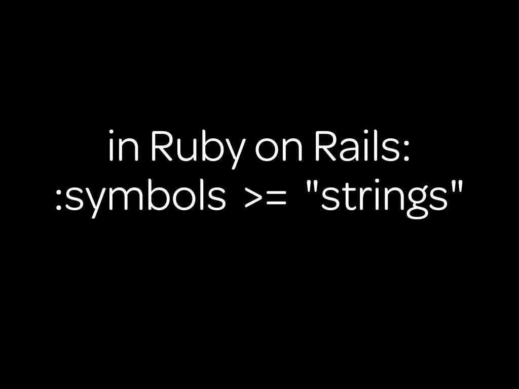 "in Ruby on Rails: :symbols >= ""strings"""