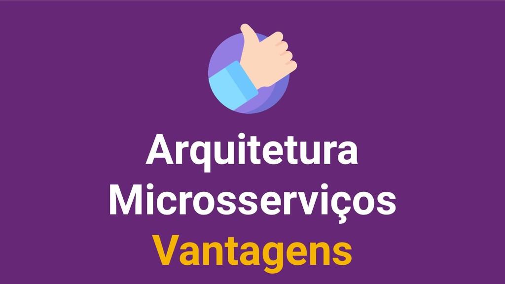Arquitetura Microsserviços Vantagens