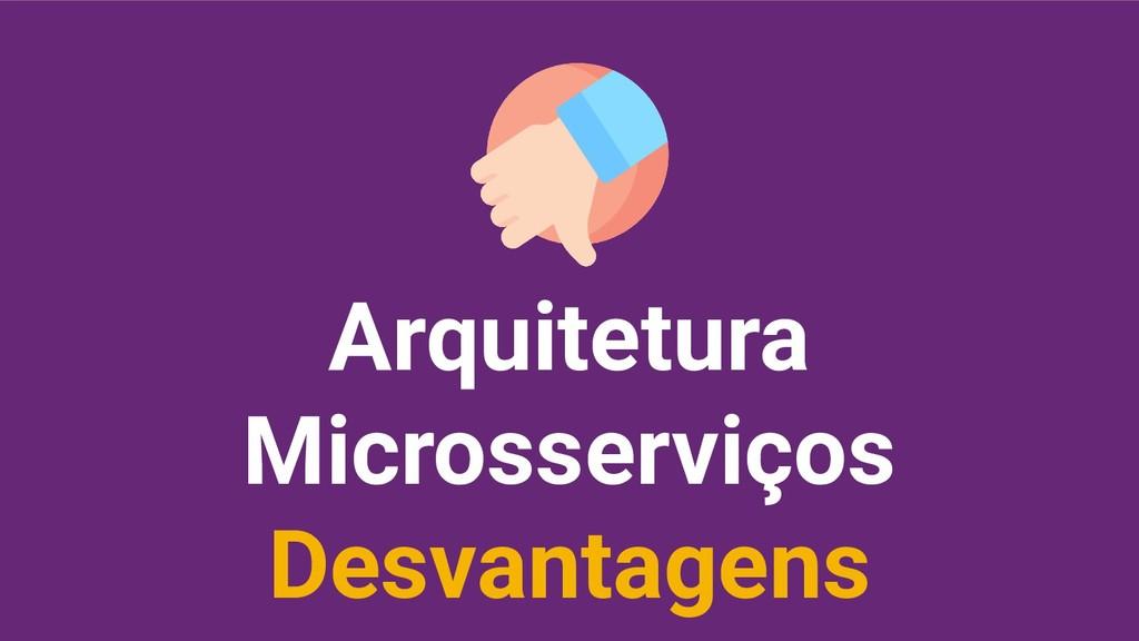 Arquitetura Microsserviços Desvantagens