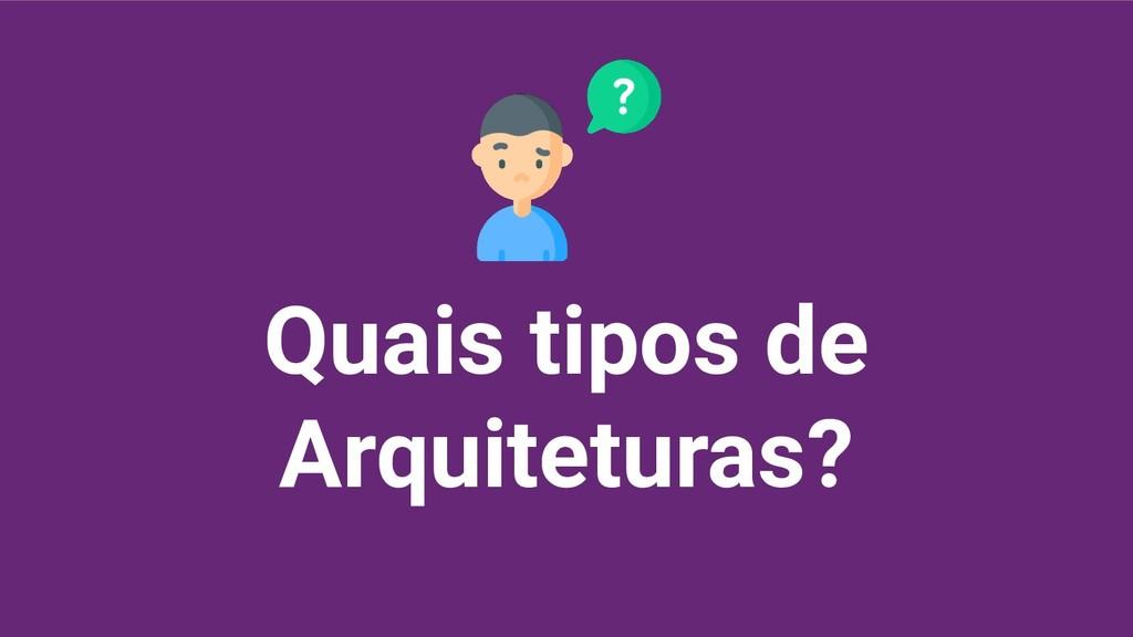 Quais tipos de Arquiteturas?