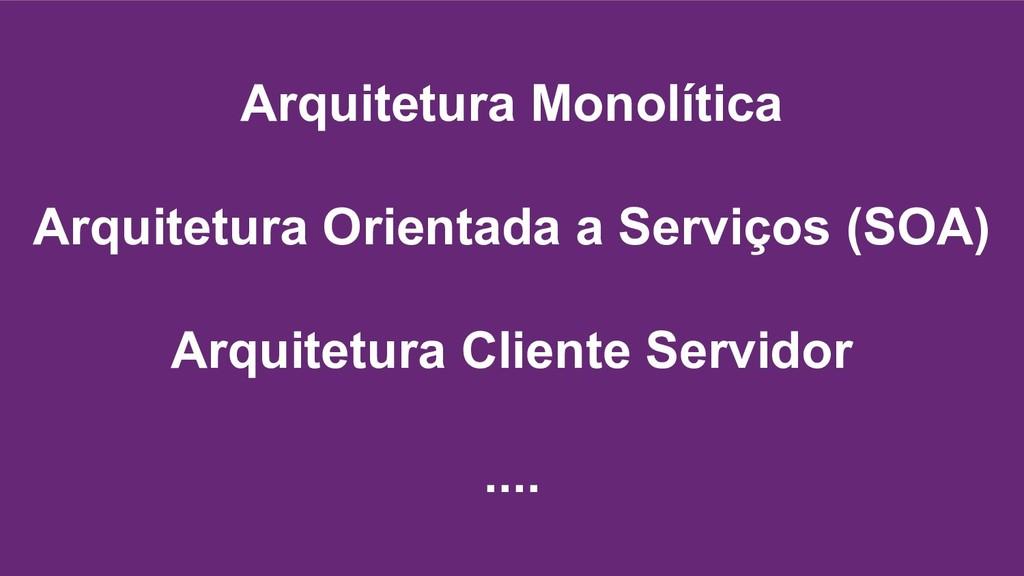 Arquitetura Monolítica Arquitetura Orientada a ...
