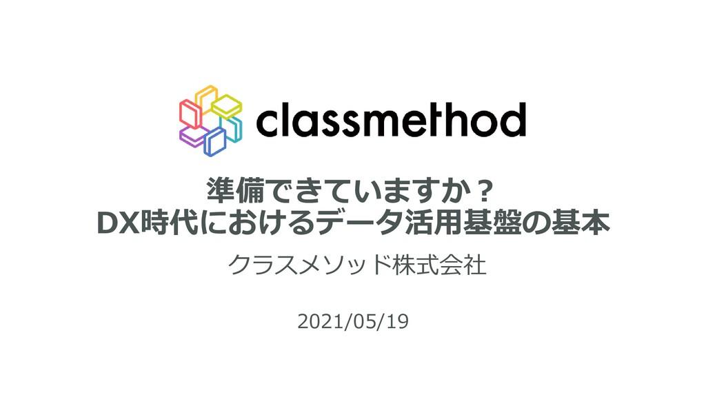 準備できていますか? DX時代におけるデータ活用基盤の基本 クラスメソッド株式会社 2021/...