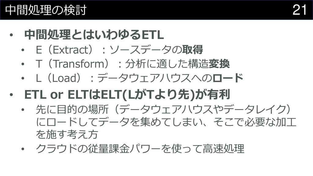 21 中間処理の検討 • 中間処理とはいわゆるETL • E(Extract):ソースデータの...