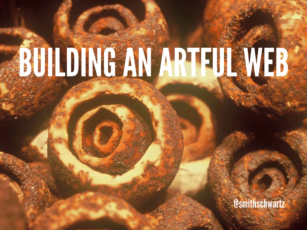 BUILDING AN ARTFUL WEB @smithschwartz