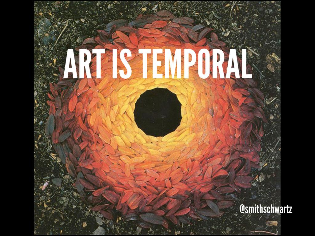 ART IS TEMPORAL @smithschwartz