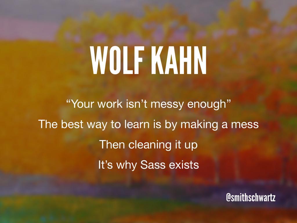 """WOLF KAHN @smithschwartz """"Your work isn't messy..."""