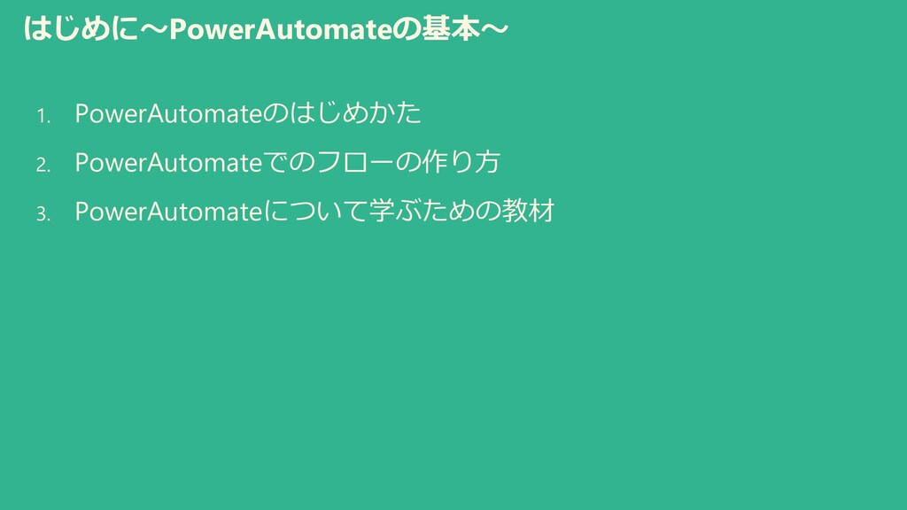はじめに~PowerAutomateの基本~ 1. PowerAutomateのはじめかた 2...