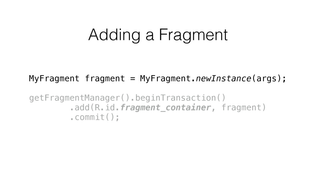 Adding a Fragment MyFragment fragment = MyFragm...