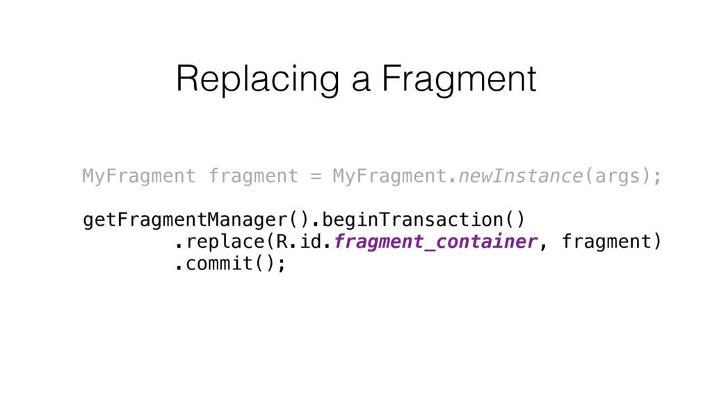 Replacing a Fragment MyFragment fragment = MyFr...