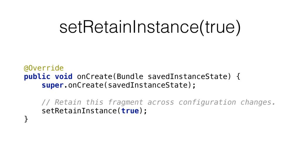 setRetainInstance(true) @Override public void ...