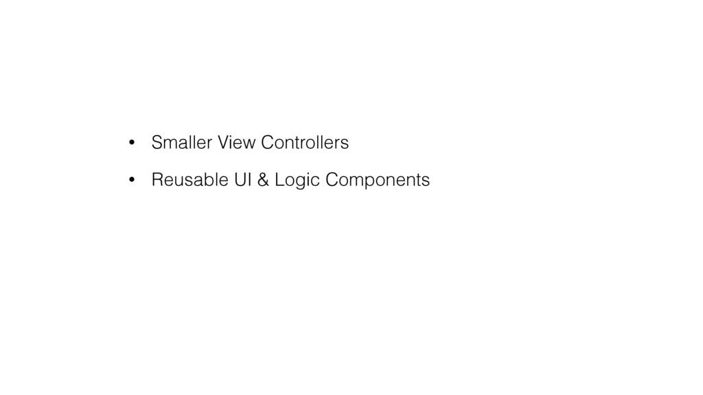 • Smaller View Controllers • Reusable UI & Logi...