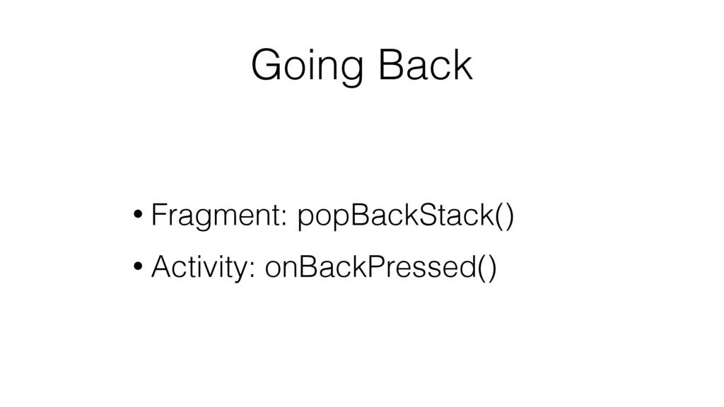 Going Back • Fragment: popBackStack() • Activit...